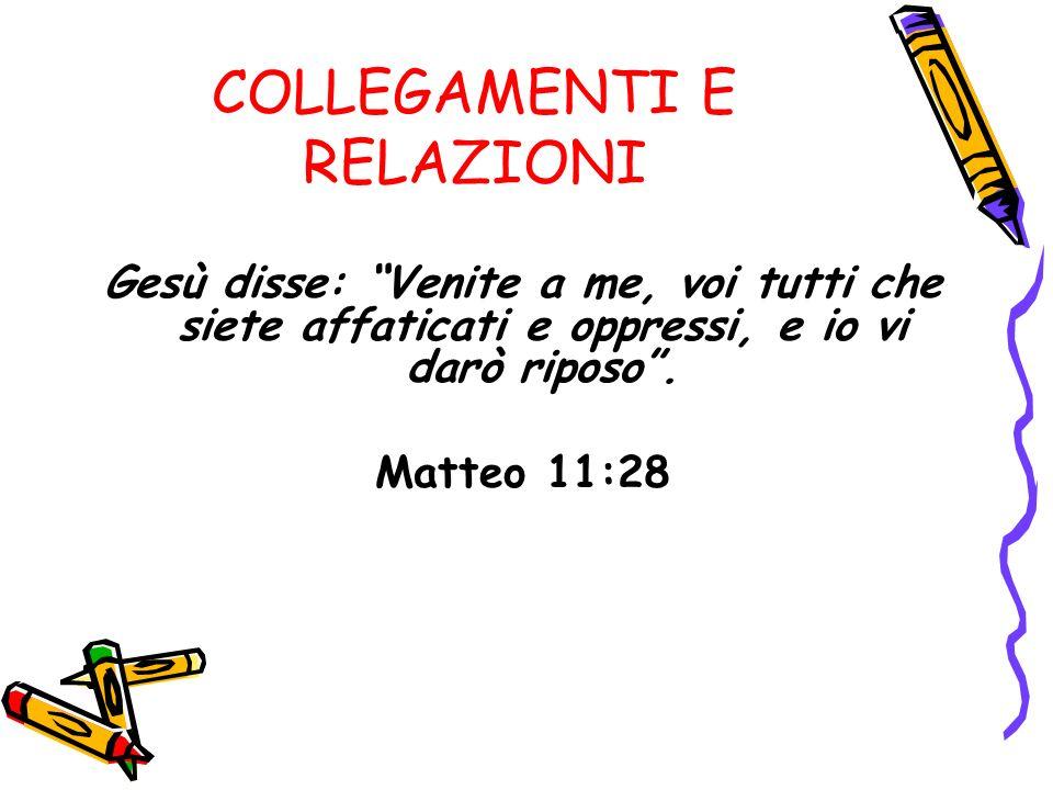 COLLEGAMENTI E RELAZIONI Gesù disse: Venite a me, voi tutti che siete affaticati e oppressi, e io vi darò riposo.