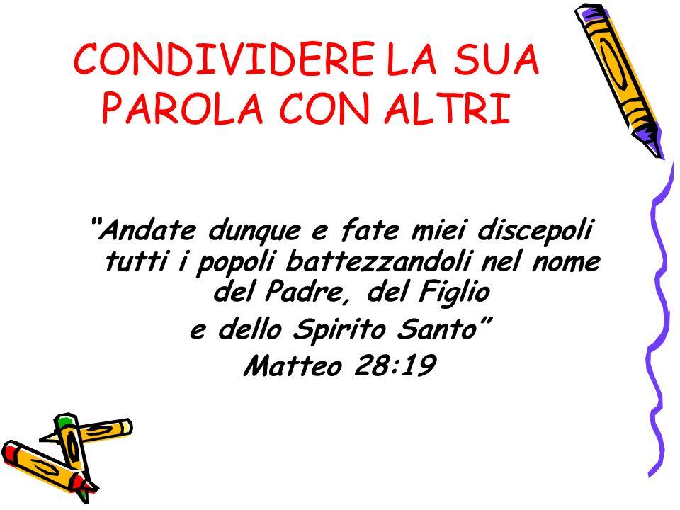 CONDIVIDERE LA SUA PAROLA CON ALTRI Andate dunque e fate miei discepoli tutti i popoli battezzandoli nel nome del Padre, del Figlio e dello Spirito Santo Matteo 28:19