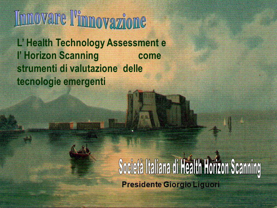 L Health Technology Assessment e l Horizon Scanning come strumenti di valutazione delle tecnologie emergenti Presidente Giorgio Liguori