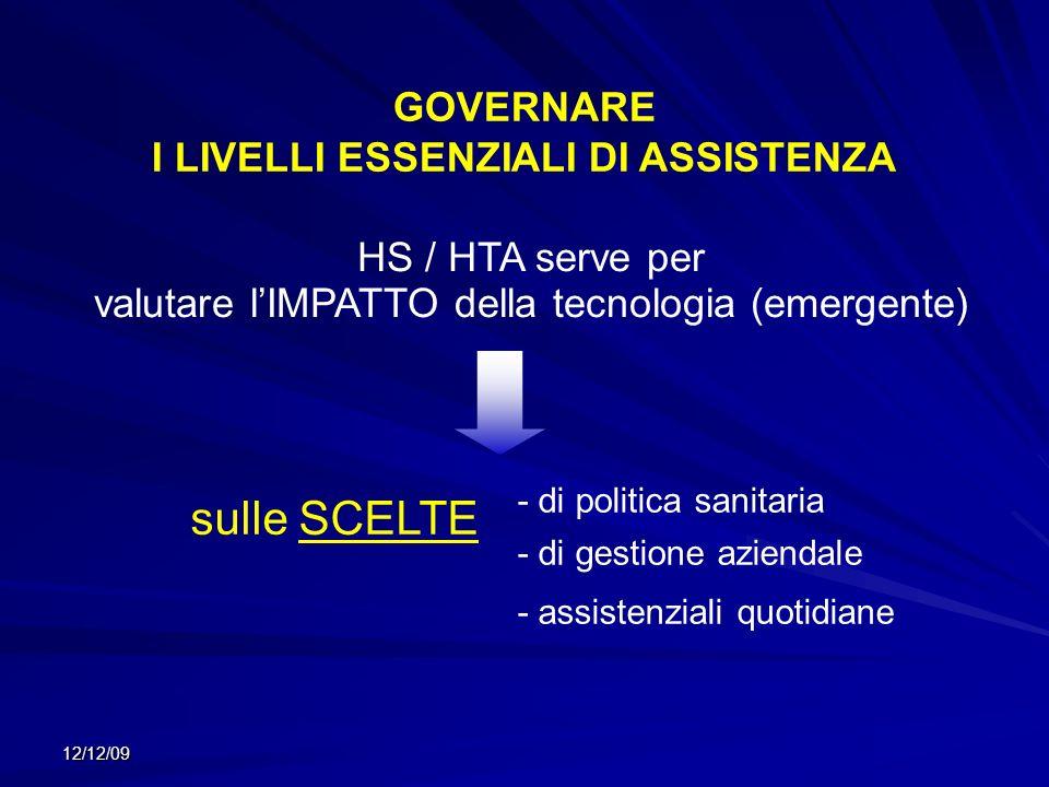 12/12/09 HS / HTA serve per valutare lIMPATTO della tecnologia (emergente) - di politica sanitaria - di gestione aziendale - assistenziali quotidiane GOVERNARE I LIVELLI ESSENZIALI DI ASSISTENZA sulle SCELTE