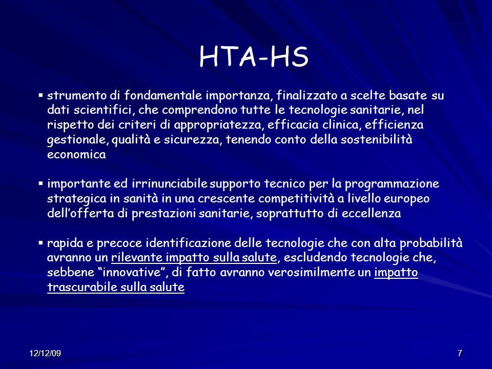 12/12/097 HTA-HS strumento di fondamentale importanza, finalizzato a scelte basate su dati scientifici, che comprendono tutte le tecnologie sanitarie, nel rispetto dei criteri di appropriatezza, efficacia clinica, efficienza gestionale, qualità e sicurezza, tenendo conto della sostenibilità economica importante ed irrinunciabile supporto tecnico per la programmazione strategica in sanità in una crescente competitività a livello europeo dellofferta di prestazioni sanitarie, soprattutto di eccellenza rapida e precoce identificazione delle tecnologie che con alta probabilità avranno un rilevante impatto sulla salute, escludendo tecnologie che, sebbene innovative, di fatto avranno verosimilmente un impatto trascurabile sulla salute