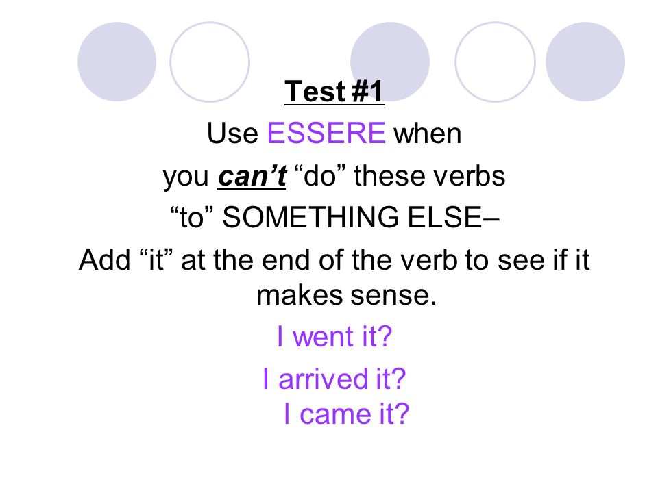 Test #1 Use ESSERE when you cant do these verbs to SOMETHING ELSE– Add it at the end of the verb to see if it makes sense. I went it? I arrived it? I