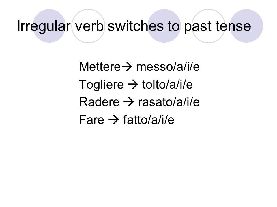 Irregular verb switches to past tense Mettere messo/a/i/e Togliere tolto/a/i/e Radere rasato/a/i/e Fare fatto/a/i/e