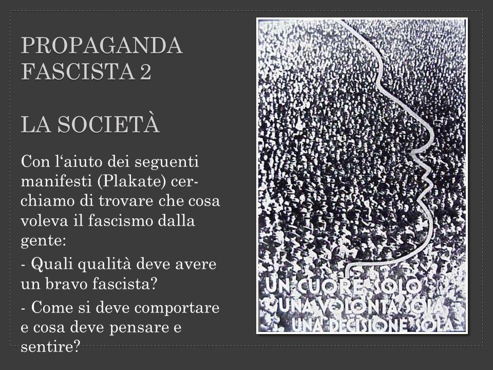 PROPAGANDA FASCISTA 2 LA SOCIETÀ Con laiuto dei seguenti manifesti (Plakate) cer- chiamo di trovare che cosa voleva il fascismo dalla gente: - Quali q