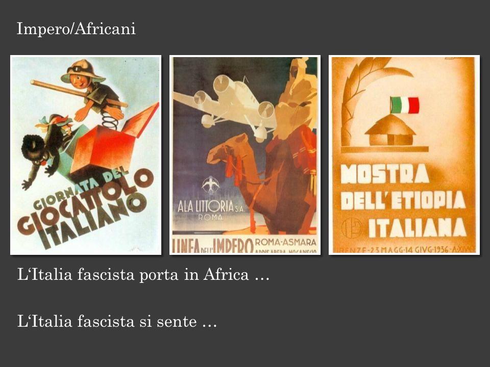 LItalia fascista porta in Africa … LItalia fascista si sente … Impero/Africani