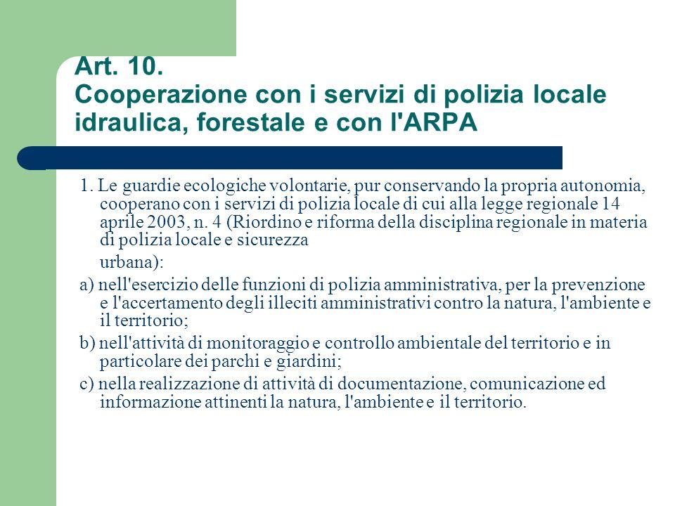 Art. 10. Cooperazione con i servizi di polizia locale idraulica, forestale e con l'ARPA 1. Le guardie ecologiche volontarie, pur conservando la propri