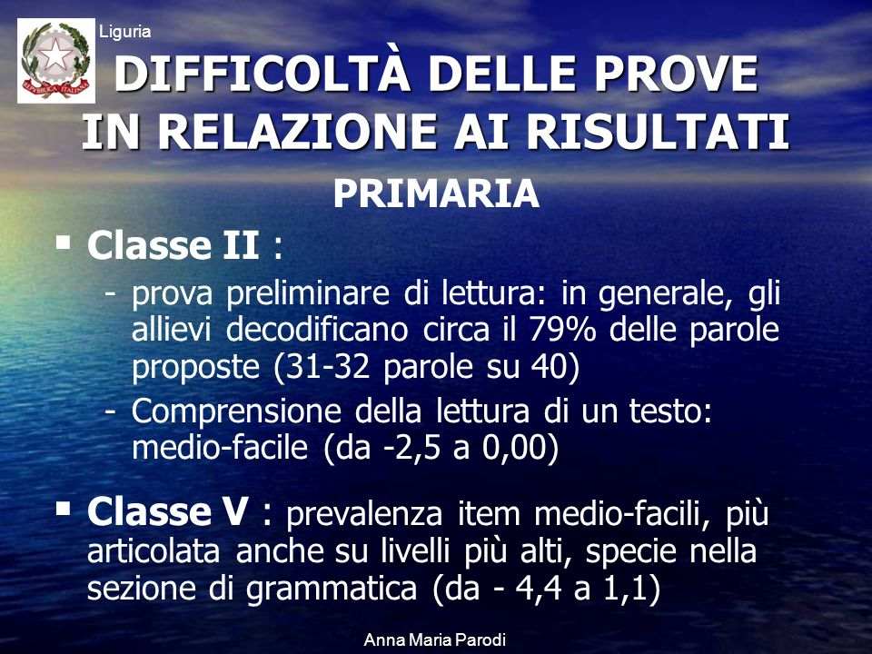 USR Liguria Anna Maria Parodi PRIMARIA Classe II : - -prova preliminare di lettura: in generale, gli allievi decodificano circa il 79% delle parole proposte (31-32 parole su 40) - -Comprensione della lettura di un testo: medio-facile (da -2,5 a 0,00) Classe V : prevalenza item medio-facili, più articolata anche su livelli più alti, specie nella sezione di grammatica (da - 4,4 a 1,1) DIFFICOLTÀ DELLE PROVE IN RELAZIONE AI RISULTATI