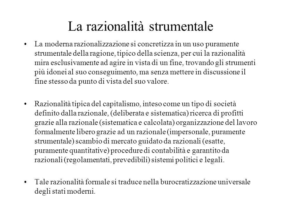 La razionalità strumentale La moderna razionalizzazione si concretizza in un uso puramente strumentale della ragione, tipico della scienza, per cui la