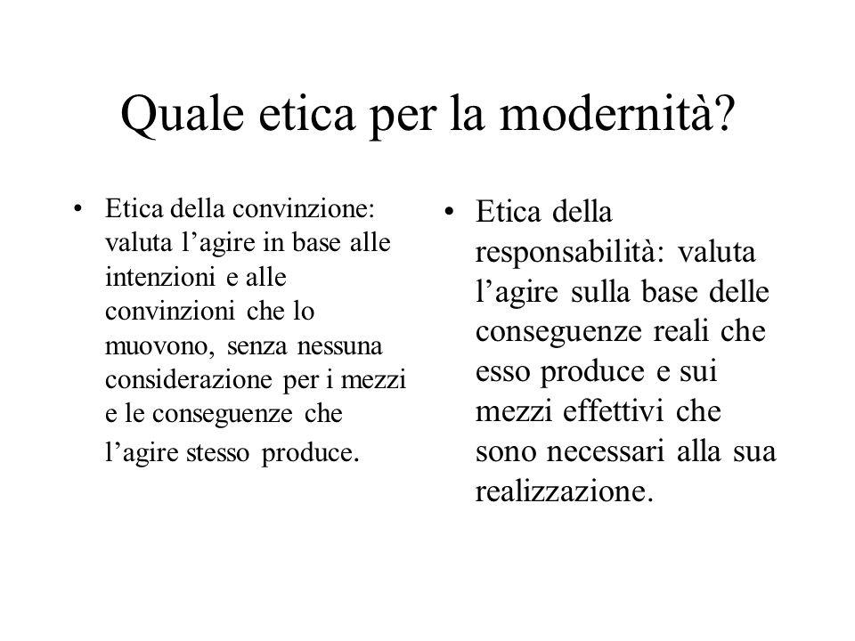 Quale etica per la modernità? Etica della convinzione: valuta lagire in base alle intenzioni e alle convinzioni che lo muovono, senza nessuna consider