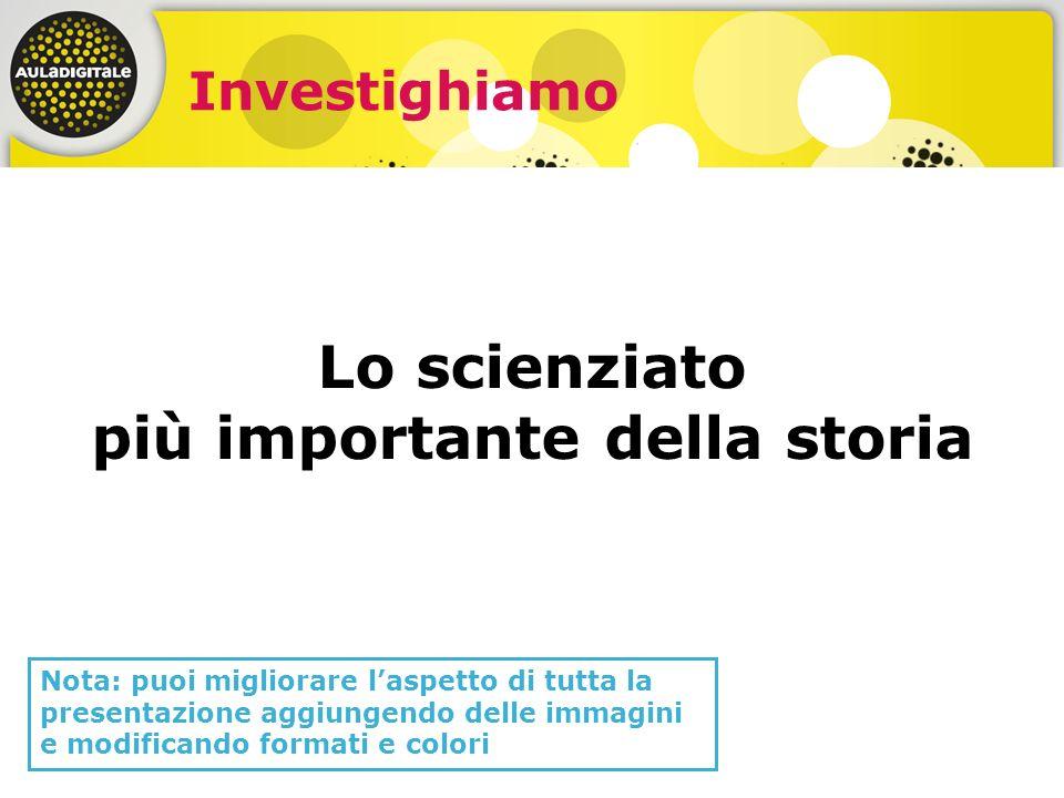 Investighiamo Lo scienziato più importante della storia Nota: puoi migliorare laspetto di tutta la presentazione aggiungendo delle immagini e modifica