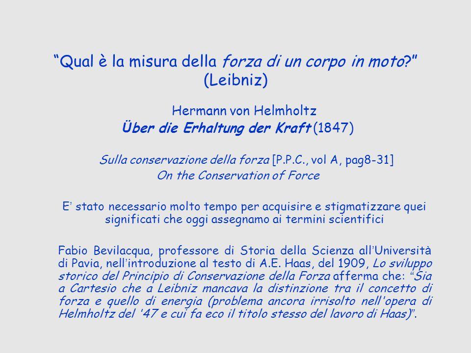 Qual è la misura della forza di un corpo in moto? (Leibniz) Hermann von Helmholtz Ü ber die Erhaltung der Kraft (1847) Sulla conservazione della forza