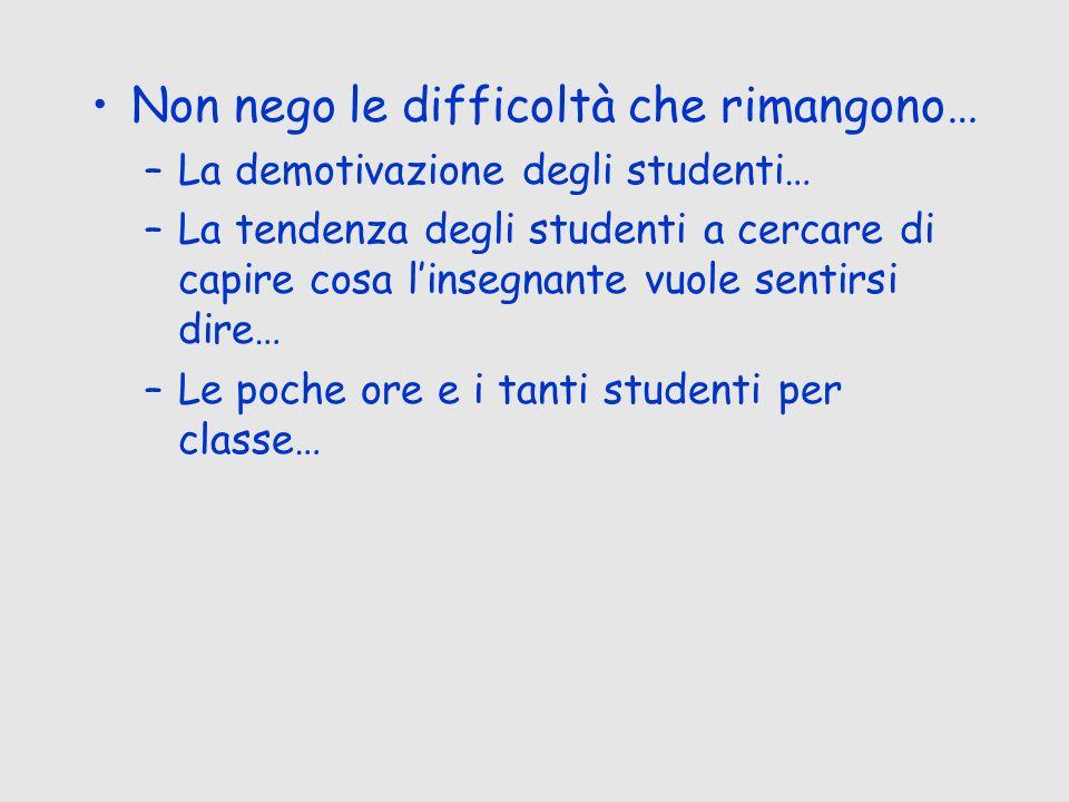 Non nego le difficoltà che rimangono… –La demotivazione degli studenti… –La tendenza degli studenti a cercare di capire cosa linsegnante vuole sentirs