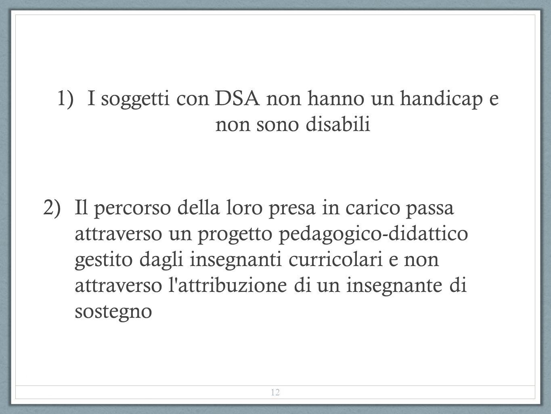 1)I soggetti con DSA non hanno un handicap e non sono disabili 2)Il percorso della loro presa in carico passa attraverso un progetto pedagogico-didatt