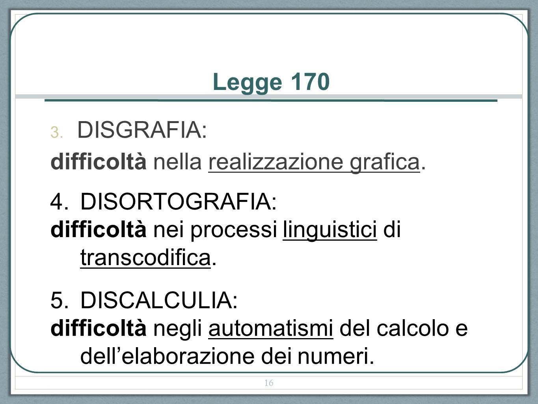 Legge 170 3. DISGRAFIA: difficoltà nella realizzazione grafica. 4.DISORTOGRAFIA: difficoltà nei processi linguistici di transcodifica. 5.DISCALCULIA: