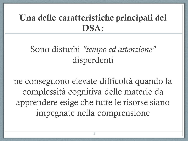 Una delle caratteristiche principali dei DSA: Sono disturbi tempo ed attenzione disperdenti ne conseguono elevate difficoltà quando la complessità cognitiva delle materie da apprendere esige che tutte le risorse siano impegnate nella comprensione 18