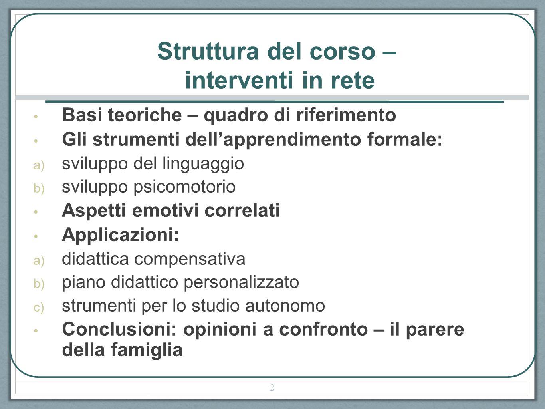 Struttura del corso – interventi in rete Basi teoriche – quadro di riferimento Gli strumenti dellapprendimento formale: a) sviluppo del linguaggio b)