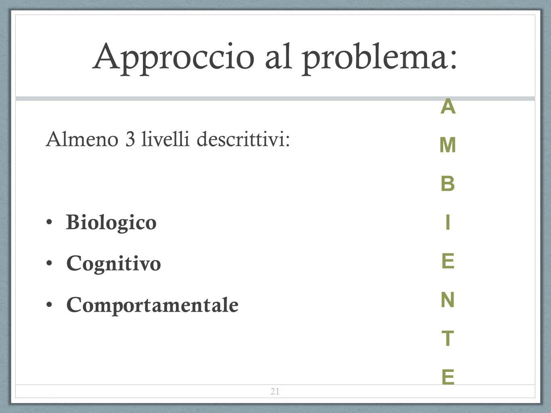 Approccio al problema: Almeno 3 livelli descrittivi: Biologico Cognitivo Comportamentale AMBIENTEAMBIENTE 21
