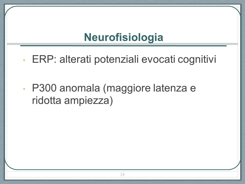 Neurofisiologia ERP: alterati potenziali evocati cognitivi P300 anomala (maggiore latenza e ridotta ampiezza) 24