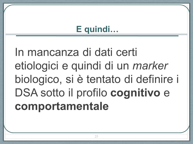 E quindi… In mancanza di dati certi etiologici e quindi di un marker biologico, si è tentato di definire i DSA sotto il profilo cognitivo e comportamentale 25