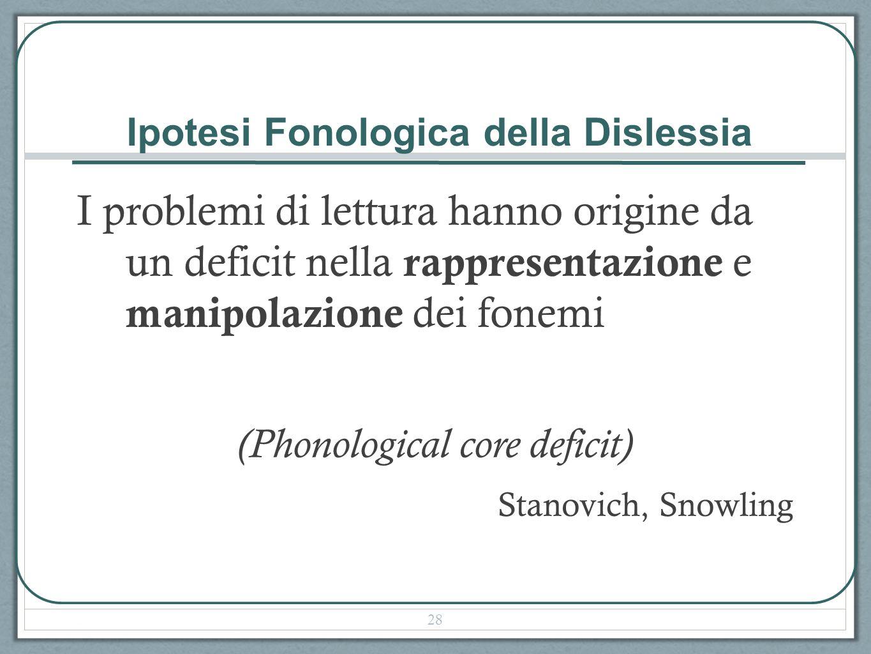 Ipotesi Fonologica della Dislessia I problemi di lettura hanno origine da un deficit nella rappresentazione e manipolazione dei fonemi (Phonological core deficit) Stanovich, Snowling 28