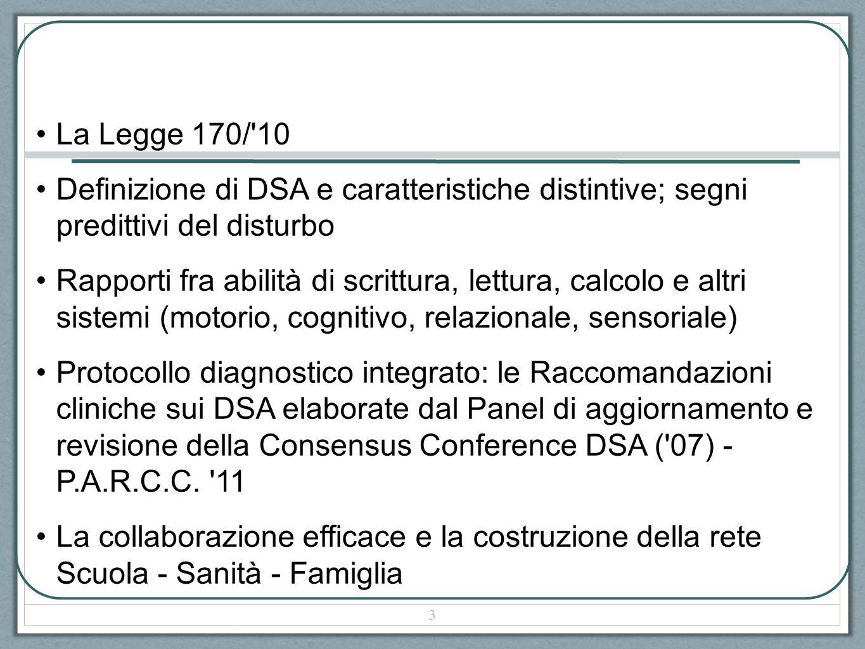 La Legge 170/ 10 Definizione di DSA e caratteristiche distintive; segni predittivi del disturbo Rapporti fra abilità di scrittura, lettura, calcolo e altri sistemi (motorio, cognitivo, relazionale, sensoriale) Protocollo diagnostico integrato: le Raccomandazioni cliniche sui DSA elaborate dal Panel di aggiornamento e revisione della Consensus Conference DSA ( 07) - P.A.R.C.C.
