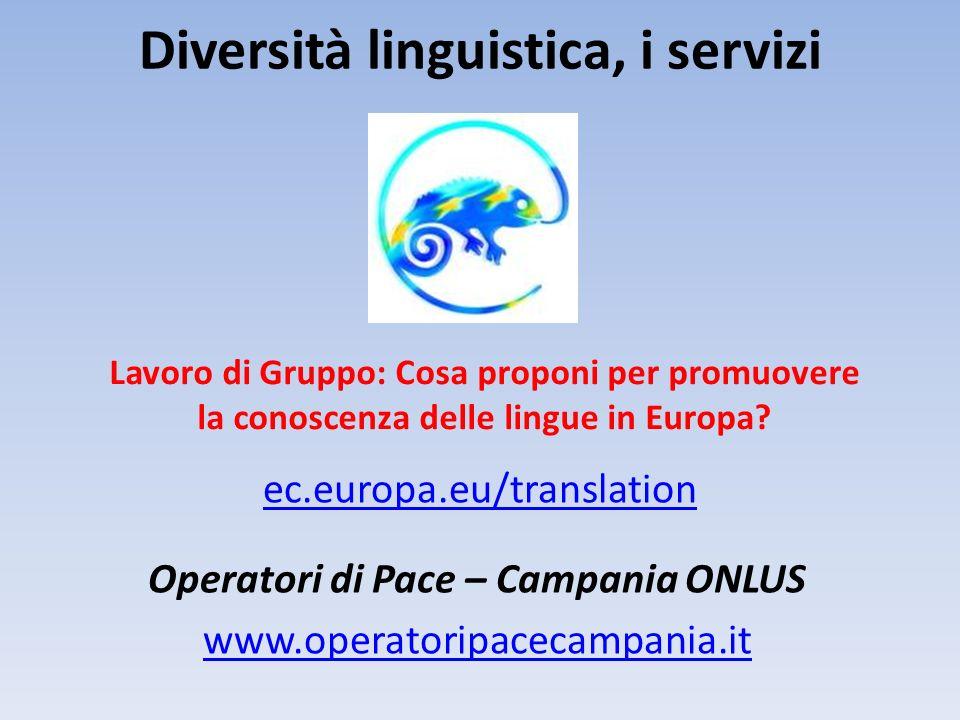 Diversità linguistica, i servizi ec.europa.eu/translation Operatori di Pace – Campania ONLUS www.operatoripacecampania.it Lavoro di Gruppo: Cosa propo
