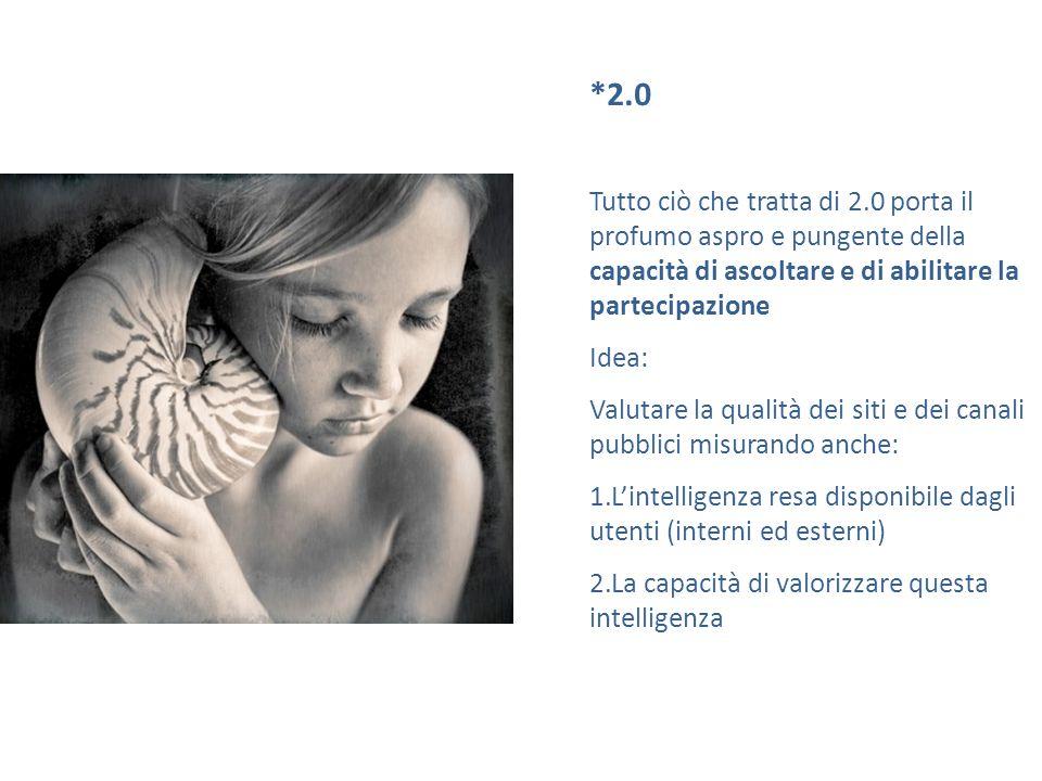 *2.0 Tutto ciò che tratta di 2.0 porta il profumo aspro e pungente della capacità di ascoltare e di abilitare la partecipazione Idea: Valutare la qual