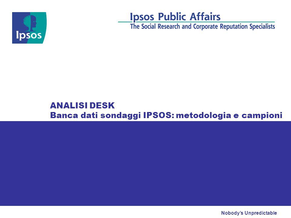 Nobodys Unpredictable ANALISI DESK Banca dati sondaggi IPSOS: metodologia e campioni