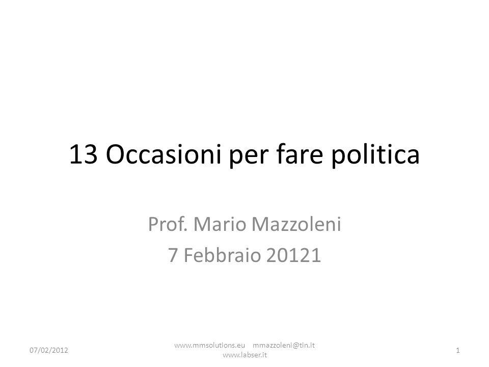 13 Occasioni per fare politica Prof. Mario Mazzoleni 7 Febbraio 20121 07/02/20121 www.mmsolutions.eu mmazzoleni@tin.it www.labser.it