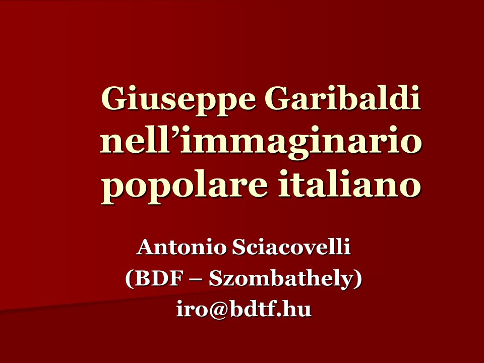 Giuseppe Garibaldi nellimmaginario popolare italiano Antonio Sciacovelli (BDF – Szombathely) iro@bdtf.hu