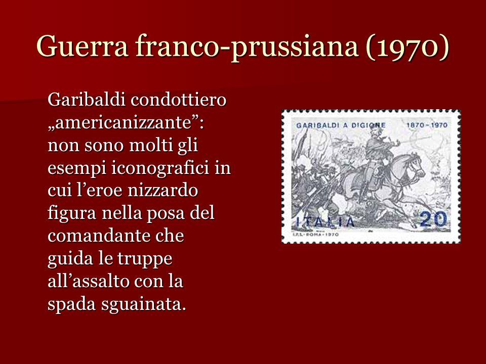 Guerra franco-prussiana (1970) Garibaldi condottiero americanizzante: non sono molti gli esempi iconografici in cui leroe nizzardo figura nella posa d