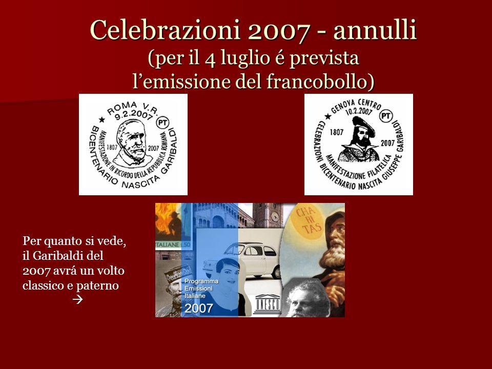Celebrazioni 2007 - annulli (per il 4 luglio é prevista lemissione del francobollo) Per quanto si vede, il Garibaldi del 2007 avrá un volto classico e
