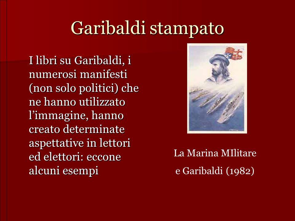 Garibaldi stampato I libri su Garibaldi, i numerosi manifesti (non solo politici) che ne hanno utilizzato limmagine, hanno creato determinate aspettat