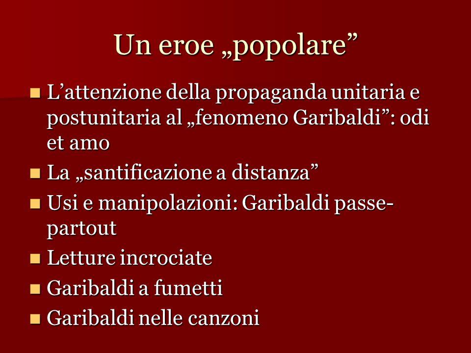 Un eroe popolare Lattenzione della propaganda unitaria e postunitaria al fenomeno Garibaldi: odi et amo Lattenzione della propaganda unitaria e postun