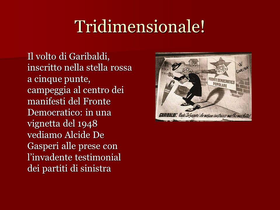 Tridimensionale! Il volto di Garibaldi, inscritto nella stella rossa a cinque punte, campeggia al centro dei manifesti del Fronte Democratico: in una