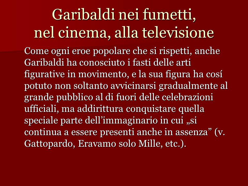Garibaldi nei fumetti, nel cinema, alla televisione Come ogni eroe popolare che si rispetti, anche Garibaldi ha conosciuto i fasti delle arti figurati