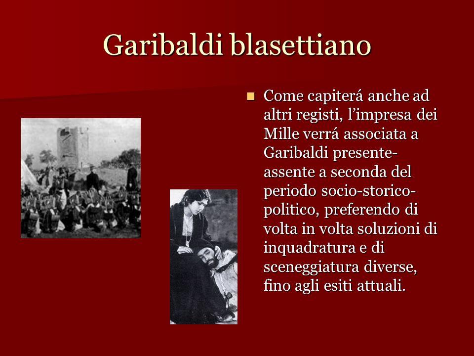 Garibaldi blasettiano Come capiterá anche ad altri registi, limpresa dei Mille verrá associata a Garibaldi presente- assente a seconda del periodo soc