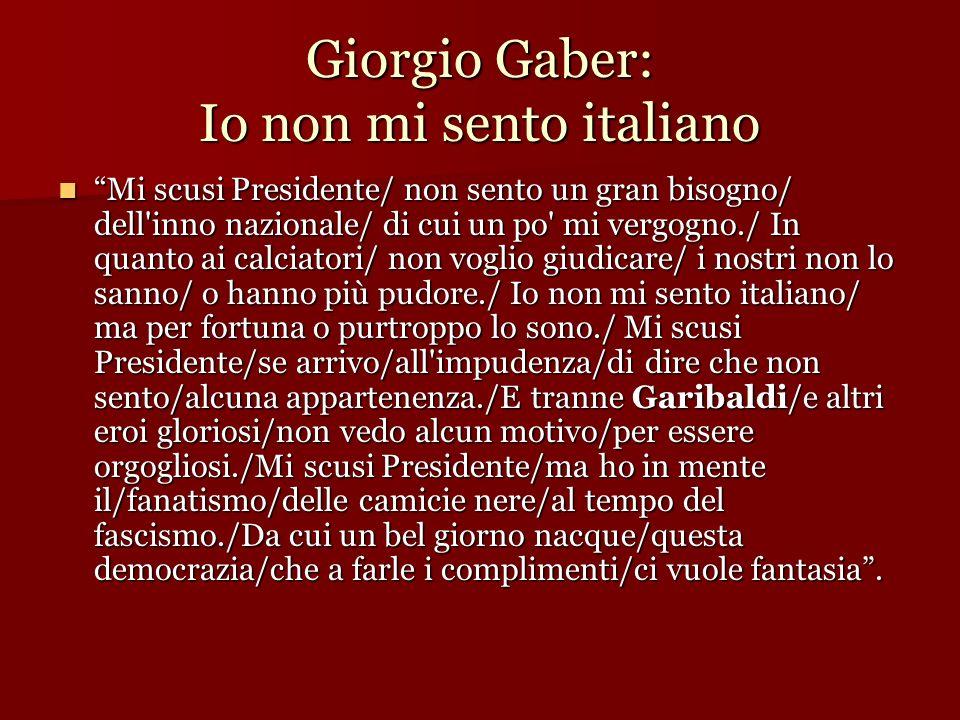 Giorgio Gaber: Io non mi sento italiano Mi scusi Presidente/ non sento un gran bisogno/ dell'inno nazionale/ di cui un po' mi vergogno./ In quanto ai
