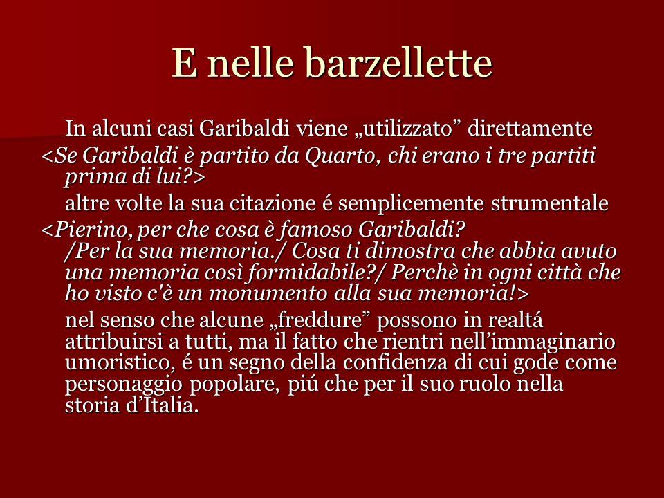E nelle barzellette In alcuni casi Garibaldi viene utilizzato direttamente altre volte la sua citazione é semplicemente strumentale nel senso che alcu