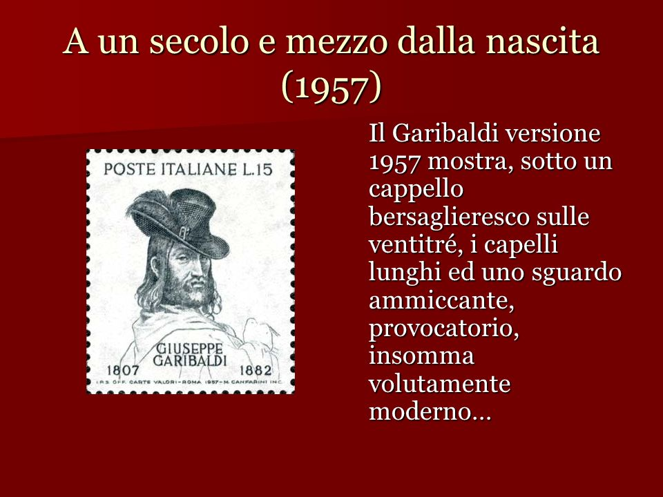 A un secolo e mezzo dalla nascita (1957) Il Garibaldi versione 1957 mostra, sotto un cappello bersaglieresco sulle ventitré, i capelli lunghi ed uno s