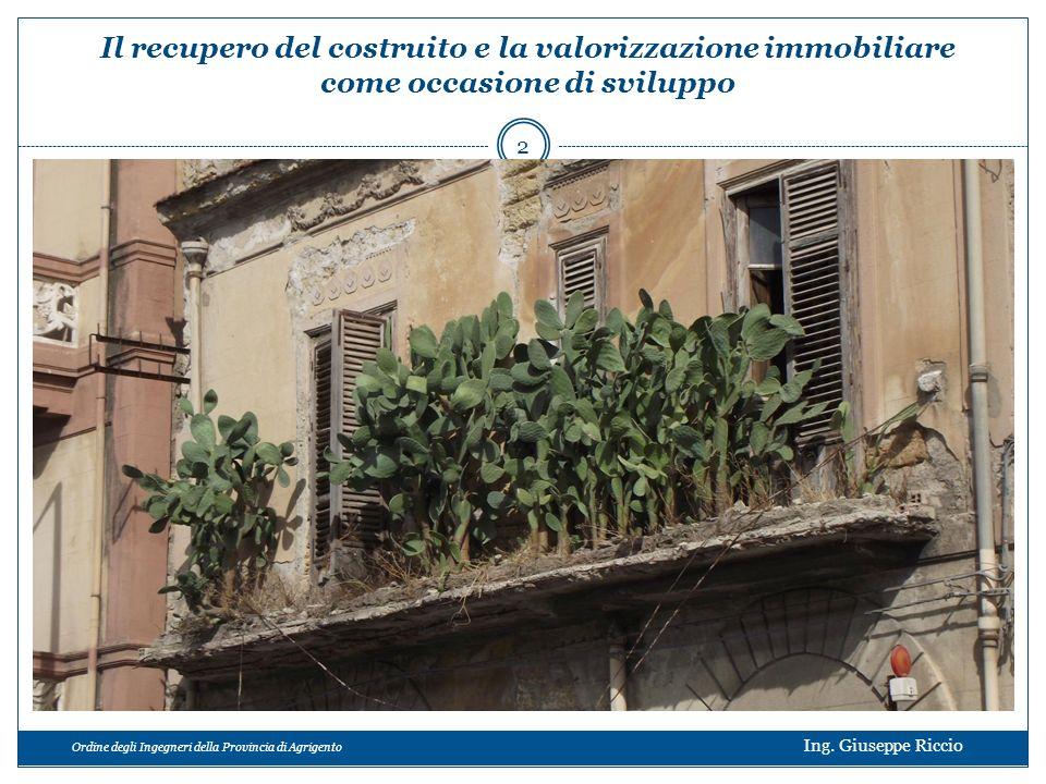 Ordine degli Ingegneri della Provincia di Agrigento Ing. Giuseppe Riccio 2 Il recupero del costruito e la valorizzazione immobiliare come occasione di