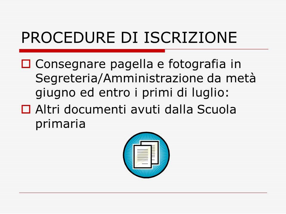 PROCEDURE DI ISCRIZIONE Consegnare pagella e fotografia in Segreteria/Amministrazione da metà giugno ed entro i primi di luglio: Altri documenti avuti