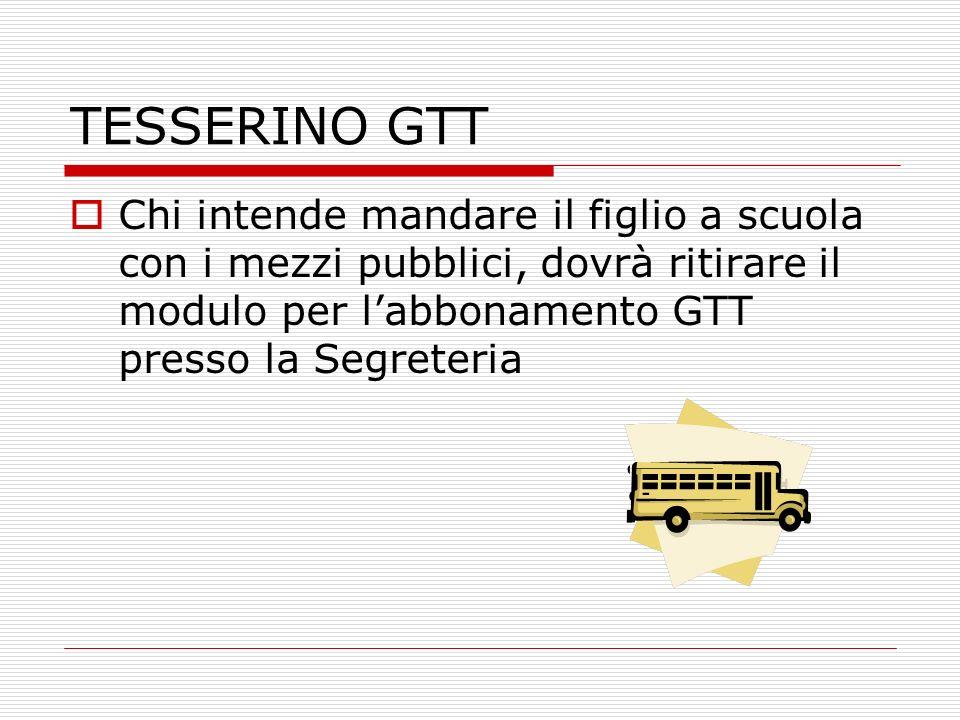 TESSERINO GTT Chi intende mandare il figlio a scuola con i mezzi pubblici, dovrà ritirare il modulo per labbonamento GTT presso la Segreteria