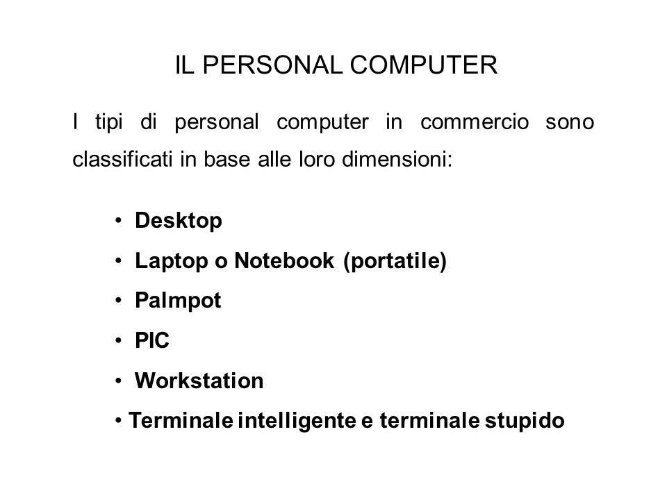IL PERSONAL COMPUTER I tipi di personal computer in commercio sono classificati in base alle loro dimensioni: Desktop Laptop o Notebook (portatile) Pa