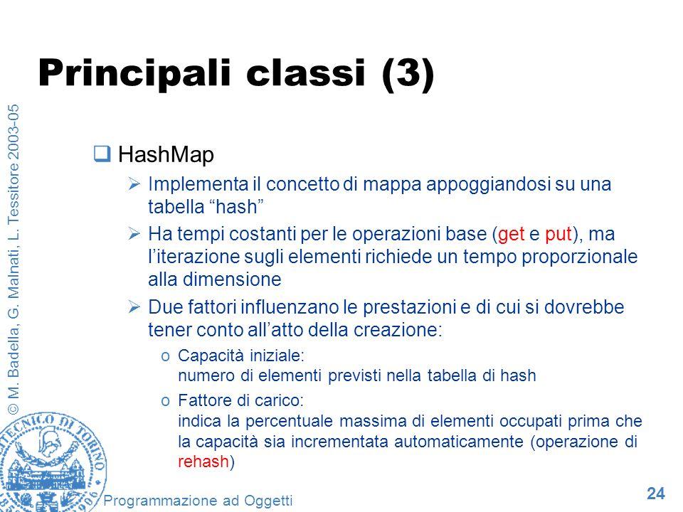 24 © M. Badella, G. Malnati, L. Tessitore 2003-05 Programmazione ad Oggetti Principali classi (3) HashMap Implementa il concetto di mappa appoggiandos