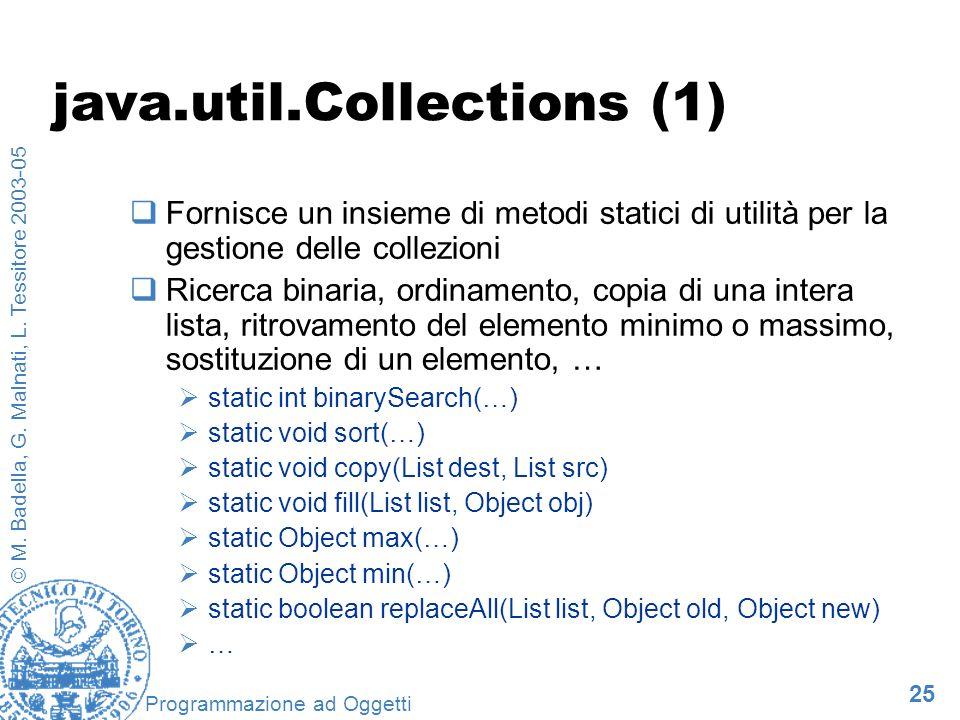 25 © M. Badella, G. Malnati, L. Tessitore 2003-05 Programmazione ad Oggetti java.util.Collections (1) Fornisce un insieme di metodi statici di utilità