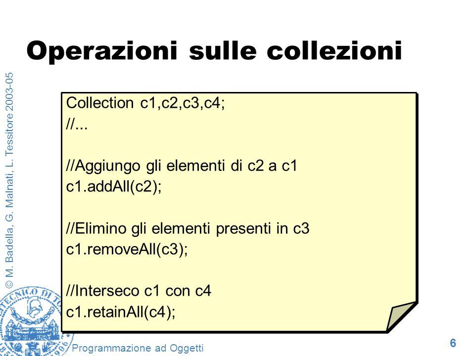 6 © M. Badella, G. Malnati, L. Tessitore 2003-05 Programmazione ad Oggetti Operazioni sulle collezioni Collection c1,c2,c3,c4; //... //Aggiungo gli el