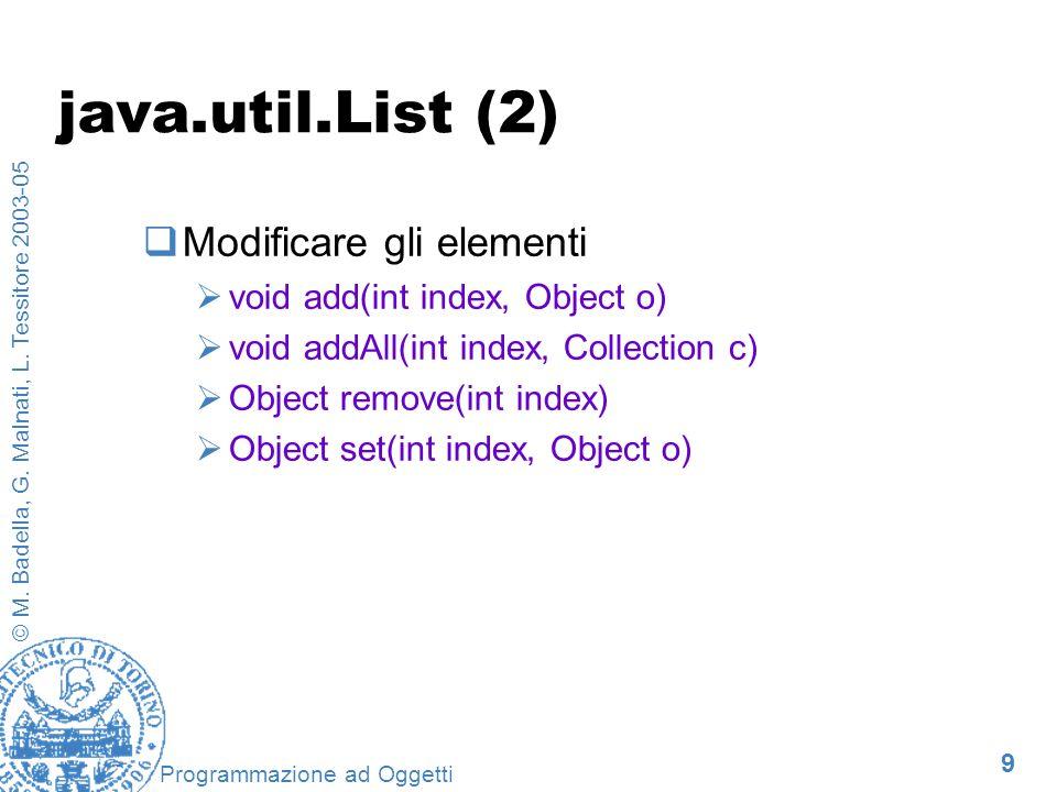 9 © M. Badella, G. Malnati, L. Tessitore 2003-05 Programmazione ad Oggetti java.util.List (2) Modificare gli elementi void add(int index, Object o) vo