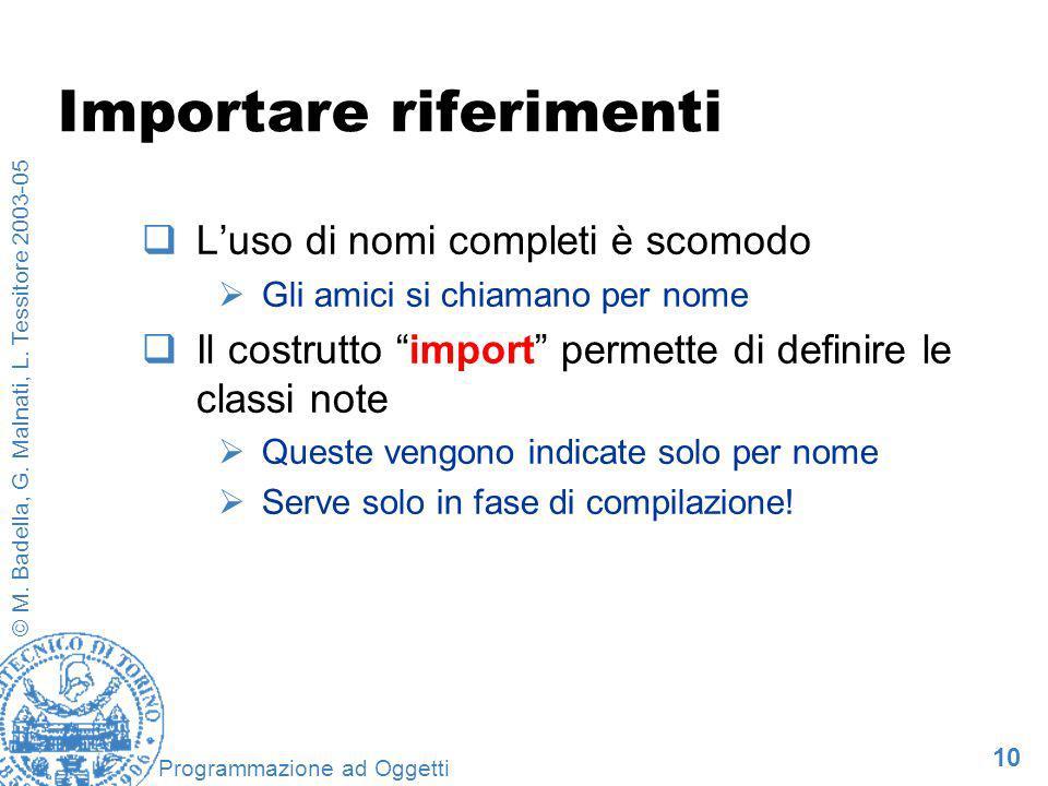 10 © M. Badella, G. Malnati, L. Tessitore 2003-05 Programmazione ad Oggetti Importare riferimenti Luso di nomi completi è scomodo Gli amici si chiaman