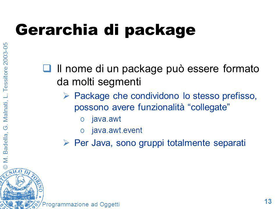 13 © M. Badella, G. Malnati, L. Tessitore 2003-05 Programmazione ad Oggetti Gerarchia di package Il nome di un package può essere formato da molti seg